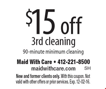 $15 off 3rd cleaning, 90-minute minimum cleaning. New and former clients only. With this coupon. Not valid with other offers or prior services. Exp. 12-02-16.
