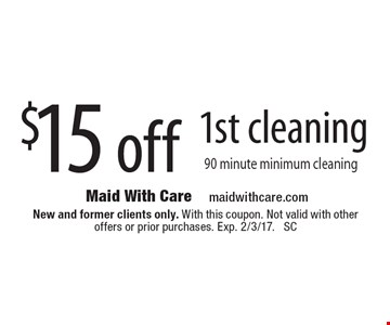 $15 off 1st cleaning 90 minute minimum cleaning. New and former clients only. With this coupon. Not valid with other offers or prior purchases. Exp. 2/3/17. SC