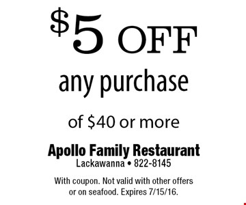 $5 off any purchase of $40 or more. With coupon. Not valid with other offers or on seafood. Expires 7/15/16.