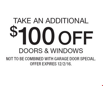 TAKE AN ADDITIONAL $100 OFF DOORS & WINDOWS. NOT TO BE COMBINED WITH GARAGE DOOR SPECIAL. OFFER EXPIRES 12/2/16.