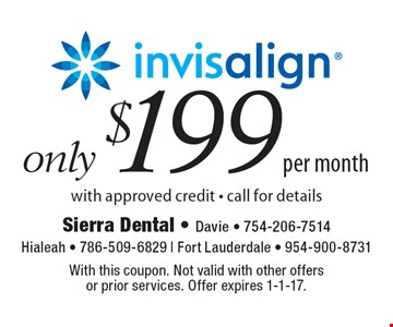 Only $199 per month Invisalign. With approved credit - call for details. With this coupon. Not valid with other offers or prior services. Offer expires 1-1-17.