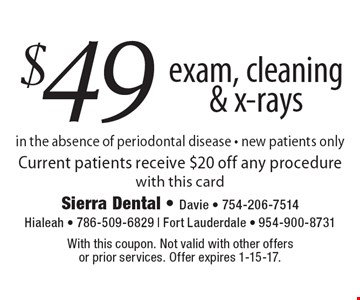 $49 exam, cleaning & x-rays in the absence of periodontal disease - new patients only. Current patients receive $20 off any procedure with this card. With this coupon. Not valid with other offers or prior services. Offer expires 1-15-17.