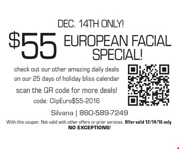 Dec. 14th only! $55 european facial special! check out our other amazing daily deals on our 25 days of holiday bliss calendarscan the QR code for more deals!code: ClipEuro$55-2016. With this coupon. Not valid with other offers or prior services. Offer valid 12/14/16 only. NO EXCEPTIONS!