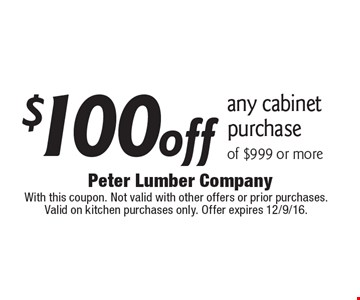$100off any cabinet purchase of $999 or more. With this coupon. Not valid with other offers or prior purchases. Valid on kitchen purchases only. Offer expires 12/9/16.