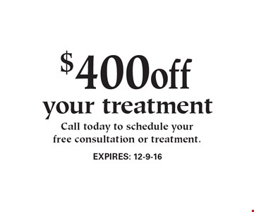 $400off your treatment Call today to schedule yourfree consultation or treatment.. EXPIRES: 12-9-16