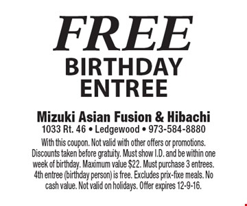FREE birthday entree. With this coupon. Not valid with other offers or promotions. Discounts taken before gratuity. Must show I.D. and be within one week of birthday. Maximum value $22. Must purchase 3 entrees. 4th entree (birthday person) is free. Excludes prix-fixe meals. No cash value. Not valid on holidays. Offer expires 12-9-16.