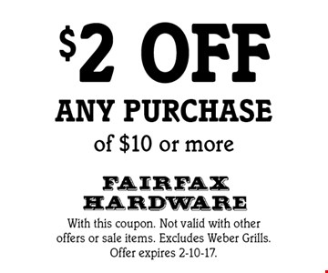 $2 off any purchase of $10 or more. With this coupon. Not valid with other offers or sale items. Excludes Weber Grills. Offer expires 2-10-17.