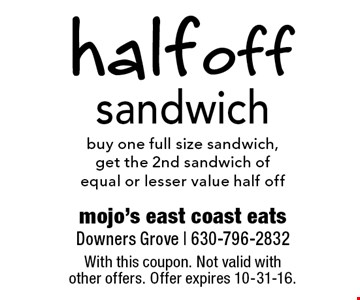 half off sandwich-buy one full size sandwich, get the 2nd sandwich ofequal or lesser value half off. With this coupon. Not valid with other offers. Offer expires 10-31-16.