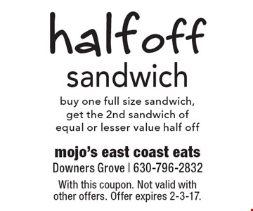 half off sandwich buy one full size sandwich, get the 2nd sandwich ofequal or lesser value half off. With this coupon. Not valid with other offers. Offer expires 2-3-17.