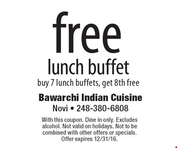 Free lunch buffet. buy 7 lunch buffets, get 8th free. With this coupon. Dine in only. Excludes alcohol. Not valid on holidays. Not to be combined with other offers or specials. Offer expires 12/31/16.