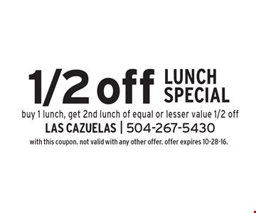 1/2 off Lunch Special. Buy 1 lunch, get 2nd lunch of equal or lesser value 1/2 off. with this coupon. not valid with any other offer. offer expires 10-28-16.