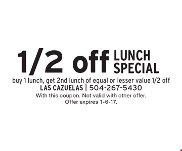 1/2 off LUNCH SPECIAL. Buy 1 lunch, get 2nd lunch of equal or lesser value 1/2 off. With this coupon. Not valid with other offer. Offer expires 1-6-17.