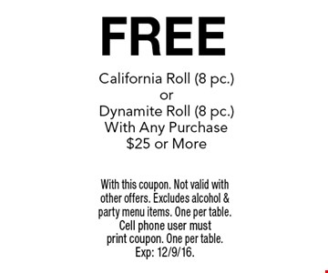 FREE California Roll (8 pc.) or Dynamite Roll (8 pc.) With Any Purchase $25 or More. With this coupon. Not valid with other offers. Excludes alcohol & party menu items. One per table. Cell phone user must print coupon. One per table. Exp: 12/9/16.