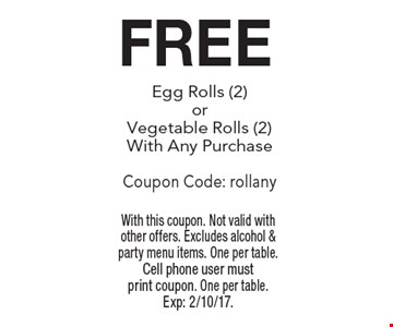 FREE Egg Rolls (2) or Vegetable Rolls (2) With Any Purchase Coupon Code: rollany. With this coupon. Not valid with other offers. Excludes alcohol & party menu items. One per table. Cell phone user must print coupon. One per table. Exp: 2/10/17.