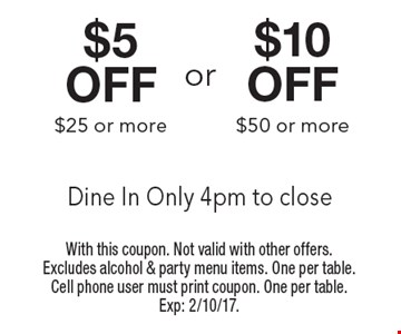 $5 off #25 or more OR $10 off $50 or more. Dine In Only 4pm to close. With this coupon. Not valid with other offers. Excludes alcohol & party menu items. One per table. Cell phone user must print coupon. One per table. Exp: 2/10/17.