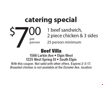 Catering Special, $7.00 per person for 1 beef sandwich, 2 piece chicken & 3 sides. 25 person minimum. With this coupon. Not valid with other offers. Expires 2-3-17. Broasted chicken is not available at the Dundee Ave. location.