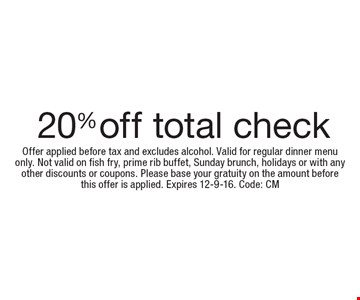20% off total check. Offer applied before tax and excludes alcohol. Valid for regular dinner menuonly. Not valid on fish fry, prime rib buffet, Sunday brunch, holidays or with any other discounts or coupons. Please base your gratuity on the amount beforethis offer is applied. Expires 12-9-16. Code: CM