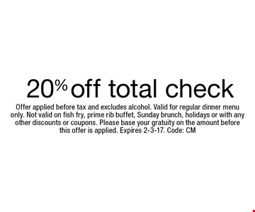 20% off total check. Offer applied before tax and excludes alcohol. Valid for regular dinner menuonly. Not valid on fish fry, prime rib buffet, Sunday brunch, holidays or with any other discounts or coupons. Please base your gratuity on the amount beforethis offer is applied. Expires 2-3-17. Code: CM