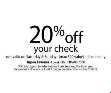 20% off your check. not valid on Saturday & Sunday • (max $20 value) • dine in only. With this coupon. Excludes holidays & prix fixe menu. For dinner only.Not valid with other offers. Limit 1 coupon per table. Offer expires 3/17/16.
