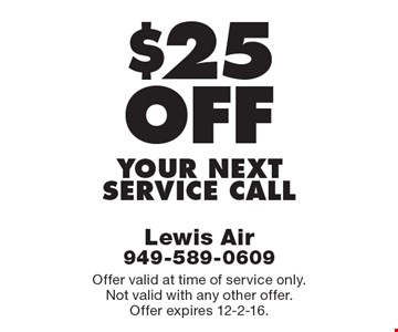 $25 off YOUR NEXT SERVICE CALL. Offer valid at time of service only. Not valid with any other offer. Offer expires 12-2-16.