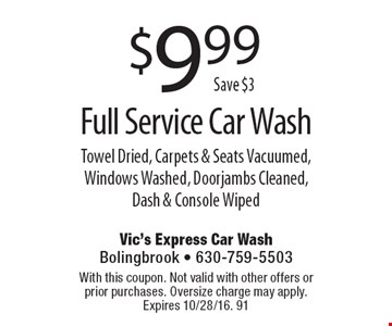 $9.99 Full Service Car Wash Towel Dried, Carpets & Seats Vacuumed, Windows Washed, Doorjambs Cleaned, Dash & Console Wiped. With this coupon. Not valid with other offers or prior purchases. Oversize charge may apply. Expires 10/28/16. 91