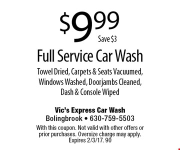 $9.99 Full Service Car Wash Towel Dried, Carpets & Seats Vacuumed, Windows Washed, Doorjambs Cleaned, Dash & Console Wiped. With this coupon. Not valid with other offers or prior purchases. Oversize charge may apply. Expires 2/3/17. 90