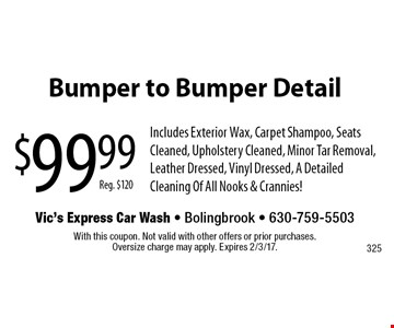 $99.99 Bumper to Bumper Detail Includes Exterior Wax, Carpet Shampoo, Seats Cleaned, Upholstery Cleaned, Minor Tar Removal, Leather Dressed, Vinyl Dressed, A Detailed Cleaning Of All Nooks & Crannies!. With this coupon. Not valid with other offers or prior purchases. Oversize charge may apply. Expires 2/3/17.