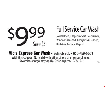 $9.99Save $3Full Service Car Wash Towel Dried, Carpets & Seats Vacuumed, Windows Washed, Doorjambs Cleaned,Dash And Console Wiped. With this coupon. Not valid with other offers or prior purchases.Oversize charge may apply. Offer expires 12/2/16.