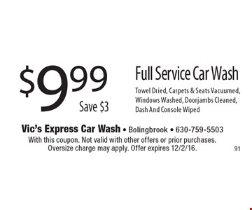 $9.99 Full Service Car Wash. Save $3. Towel Dried, Carpets & Seats Vacuumed, Windows Washed, Doorjambs Cleaned, Dash And Console Wiped. With this coupon. Not valid with other offers or prior purchases. Oversize charge may apply. Offer expires 12/2/16.