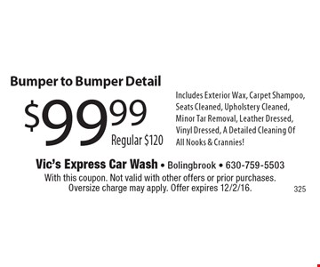 $99.99 Bumper to Bumper Detail. Regular $120. Includes Exterior Wax, Carpet Shampoo, Seats Cleaned, Upholstery Cleaned, Minor Tar Removal, Leather Dressed, Vinyl Dressed, A Detailed Cleaning OfAll Nooks & Crannies!. With this coupon. Not valid with other offers or prior purchases. Oversize charge may apply. Offer expires 12/2/16.