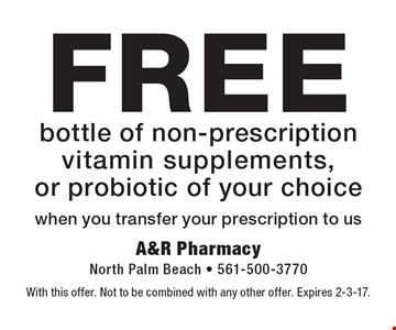 FREE bottle of non-prescription vitamin supplements, or probiotic of your choice when you transfer your prescription to us. With this offer. Not to be combined with any other offer. Expires 2-3-17.