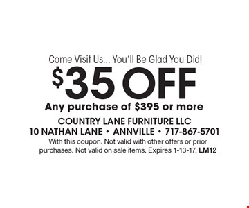 Come Visit Us... You'll Be Glad You Did! $35 Off any purchase of $395 or more. With this coupon. Not valid with other offers or prior purchases. Not valid on sale items. Expires 1-13-17. LM12