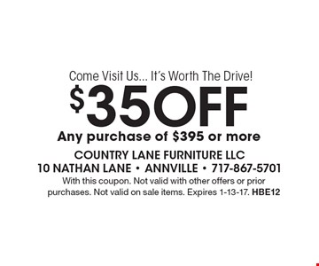 Come Visit Us... It's Worth The Drive! $35 Off any purchase of $395 or more. With this coupon. Not valid with other offers or prior purchases. Not valid on sale items. Expires 1-13-17. HBE12