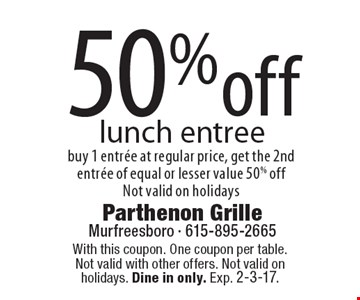 50% off lunch entree. Buy 1 entree at regular price, get the 2nd entree of equal or lesser value 50% off. Not valid on holidays. With this coupon. One coupon per table. Not valid with other offers. Not valid on holidays. Dine in only. Exp. 2-3-17.