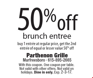 50% off brunch entree. Buy 1 entree at regular price, get the 2nd entree of equal or lesser value 50% off. With this coupon. One coupon per table.Not valid with other offers. Not valid on holidays. Dine in only. Exp. 2-3-17.