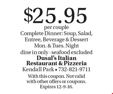 $25.95 per couple Complete Dinner: Soup, Salad, Entree, Beverage & Dessert. Mon. & Tues. Night dine in only - seafood excluded. With this coupon. Not valid with other offers or coupons. Expires 12-9-16.