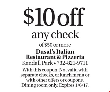 $10 off any check of $50 or more. With this coupon. Not valid with separate checks, or lunch menu or with other offers or coupons. Dining room only. Expires 1/6/17.
