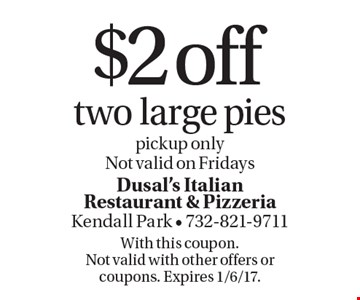 $2 off two large pies pickup only. Not valid on Fridays. With this coupon. Not valid with other offers or coupons. Expires 1/6/17.