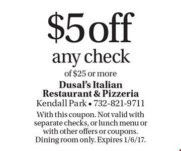 $5 off any check of $25 or more. With this coupon. Not valid with separate checks, or lunch menu or with other offers or coupons. Dining room only. Expires 1/6/17.