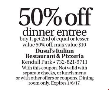 50% off dinner entree buy 1, get 2nd of equal or lesser value 50% off, max value $10. With this coupon. Not valid with separate checks, or lunch menu or with other offers or coupons. Dining room only. Expires 1/6/17.