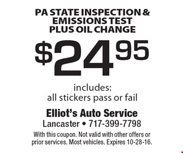 $24.95 pa state inspection & emissions test plus oil change. Includes: all stickers pass or fail. With this coupon. Not valid with other offers or prior services. Most vehicles. Expires 10-28-16.