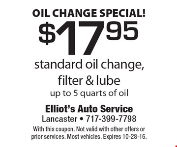 Oil change special! $17.95 standard oil change, filter & lube. Up to 5 quarts of oil. With this coupon. Not valid with other offers or prior services. Most vehicles. Expires 10-28-16.