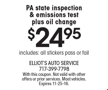 $24.95 for a PA state inspection & emissions test plus oil change. Includes: all stickers pass or fail. With this coupon. Not valid with other offers or prior services. Most vehicles. Expires 11-25-16.