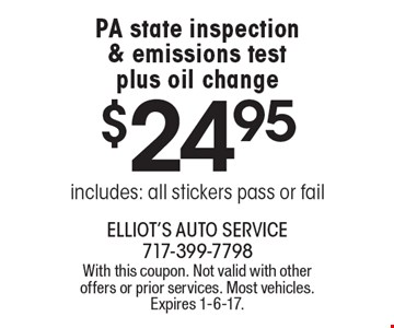 $24.95 PA state inspection & emissions test plus oil change. Includes: all stickers pass or fail. With this coupon. Not valid with other offers or prior services. Most vehicles. Expires 1-6-17.