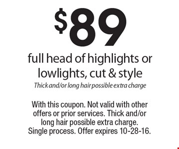 $89 full head of highlights or lowlights, cut & style. Thick and/or long hair possible extra charge. With this coupon. Not valid with other offers or prior services. Thick and/or long hair possible extra charge.Single process. Offer expires 10-28-16.