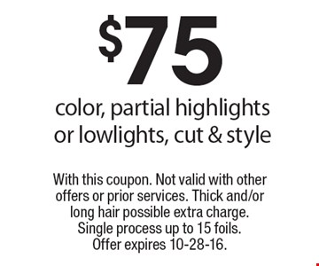$75 color, partial highlights or lowlights, cut & style. With this coupon. Not valid with other offers or prior services. Thick and/or long hair possible extra charge. Single process up to 15 foils. Offer expires 10-28-16.