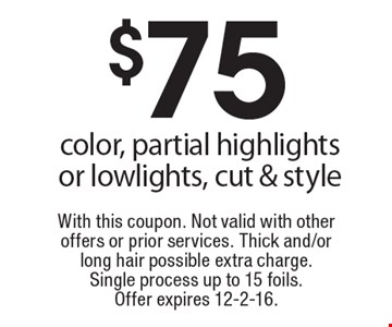 $75 color, partial highlights or lowlights, cut & style. With this coupon. Not valid with other offers or prior services. Thick and/or long hair possible extra charge. Single process up to 15 foils. Offer expires 12-2-16.