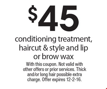 $45 conditioning treatment, haircut & style and lip or brow wax. With this coupon. Not valid with other offers or prior services. Thick and/or long hair possible extra charge. Offer expires 12-2-16.