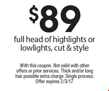 $89 full head of highlights or lowlights, cut & style . With this coupon. Not valid with other offers or prior services. Thick and/or long hair possible extra charge. Single process. Offer expires 2/3/17.