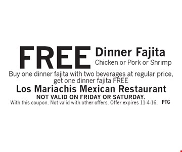 FREE Dinner Fajita Chicken or Pork or Shrimp. Buy one dinner fajita with two beverages at regular price, get one dinner fajita FREE. With this coupon. Not valid with other offers. Offer expires 11-4-16. Not valid on Friday or Saturday.